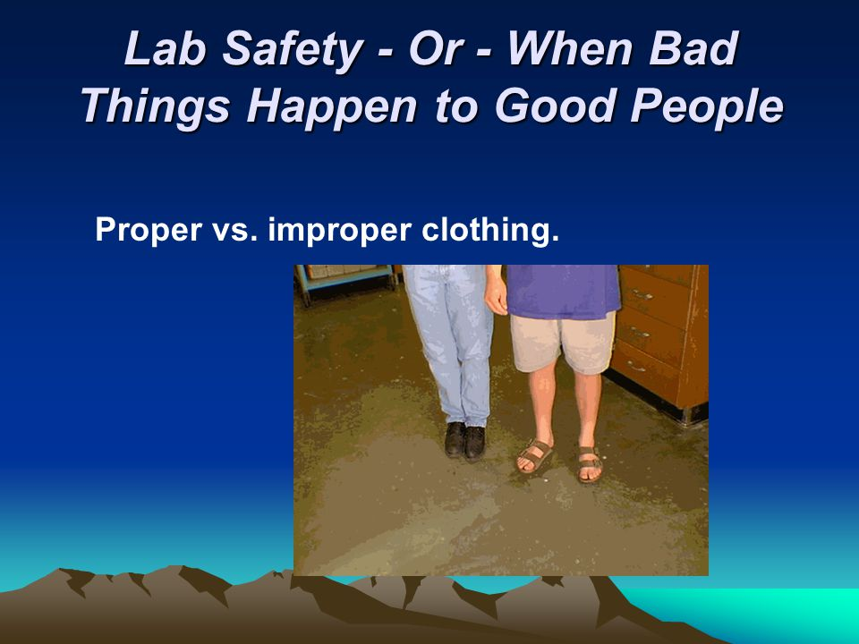 Lab Safety - Or - When Bad Things Happen to Good People Proper vs. improper clothing.