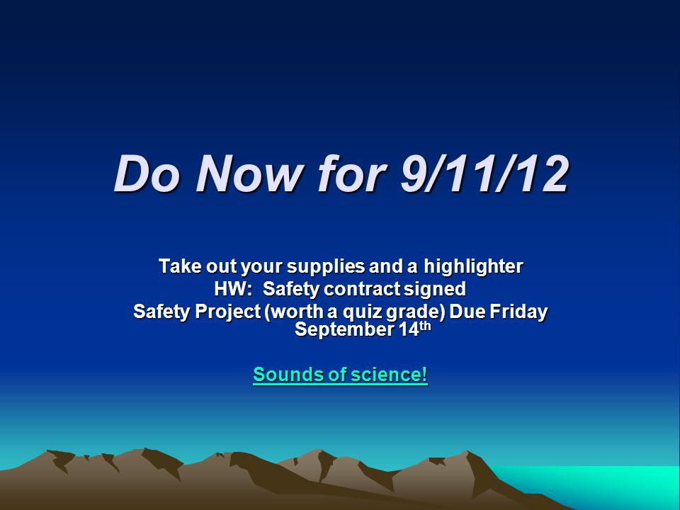 Do Now for 9/11/12 Take out your supplies and a highlighter HW: Safety contract signed Safety Project (worth a quiz grade) Due Friday September 14 th Sounds of science.