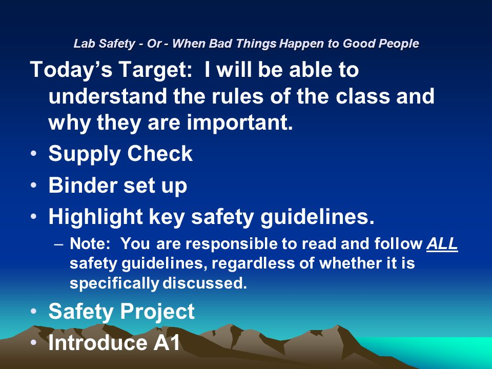 Lab Safety - Or - When Bad Things Happen to Good People Today's Target: I will be able to understand the rules of the class and why they are important.