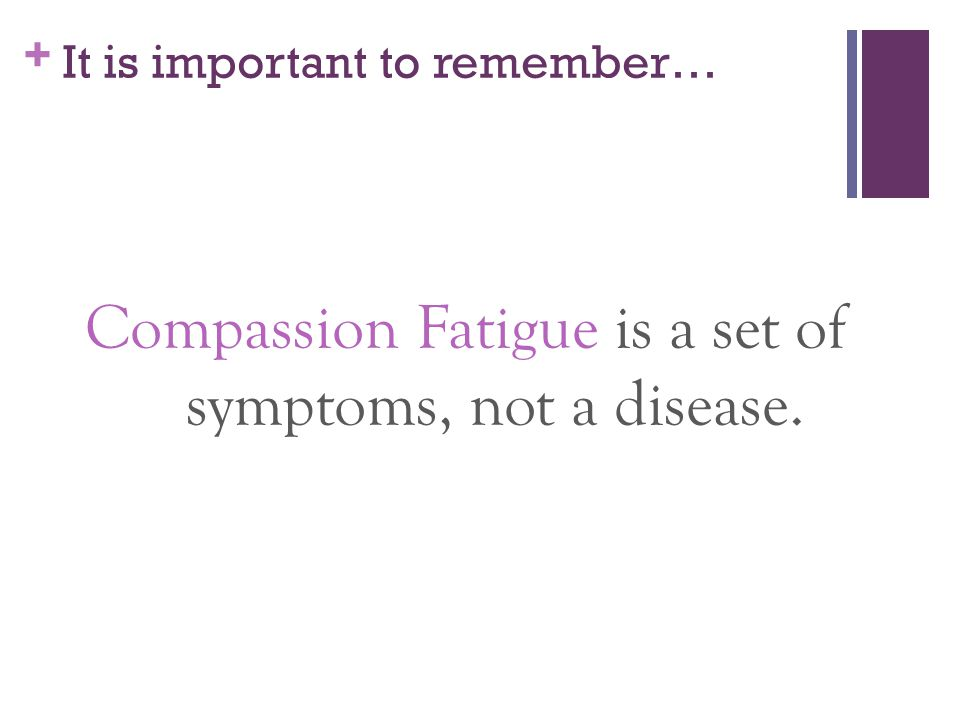+ It is important to remember… Compassion Fatigue is a set of symptoms, not a disease.
