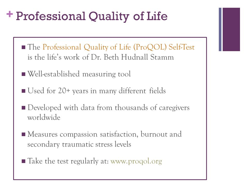 + Professional Quality of Life The Professional Quality of Life (ProQOL) Self-Test is the life's work of Dr.