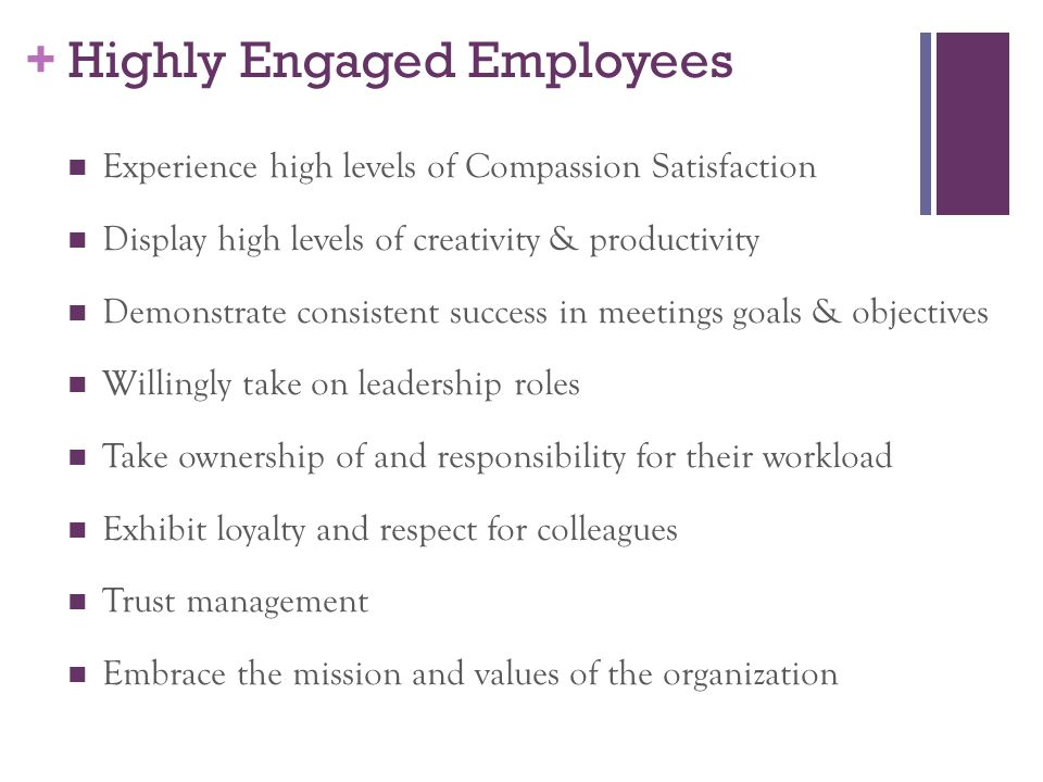 + Highly Engaged Employees Experience high levels of Compassion Satisfaction Display high levels of creativity & productivity Demonstrate consistent success in meetings goals & objectives Willingly take on leadership roles Take ownership of and responsibility for their workload Exhibit loyalty and respect for colleagues Trust management Embrace the mission and values of the organization