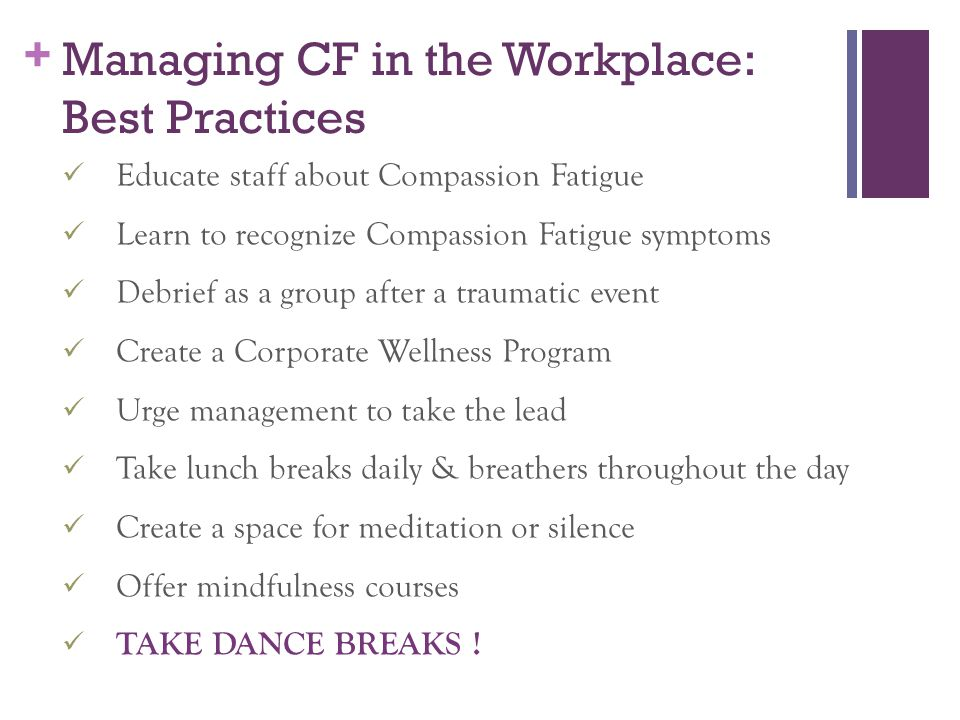 + Managing CF in the Workplace: Best Practices Educate staff about Compassion Fatigue Learn to recognize Compassion Fatigue symptoms Debrief as a group after a traumatic event Create a Corporate Wellness Program Urge management to take the lead Take lunch breaks daily & breathers throughout the day Create a space for meditation or silence Offer mindfulness courses TAKE DANCE BREAKS !