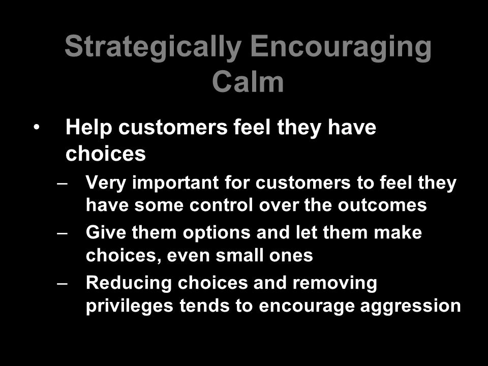 Strategically Encouraging Calm Help customers feel they have choices –Very important for customers to feel they have some control over the outcomes –G