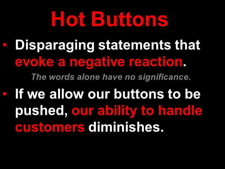 Hot Buttons Disparaging statements that evoke a negative reaction. The words alone have no significance. diminishesIf we allow our buttons to be pushe