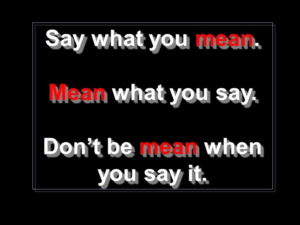 Say what you mean. Mean what you say. Don't be mean when you say it. Say what you mean. Mean Mean what you say. Don't be mean mean when you say it.