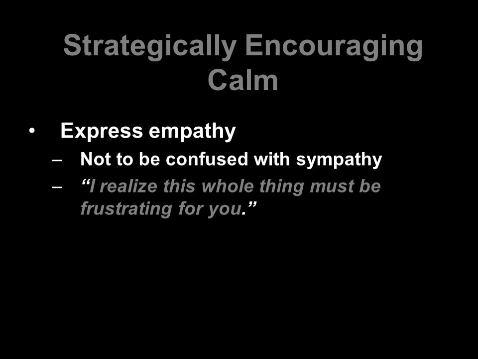 "Strategically Encouraging Calm Express empathy –Not to be confused with sympathy –""I realize this whole thing must be frustrating for you."""