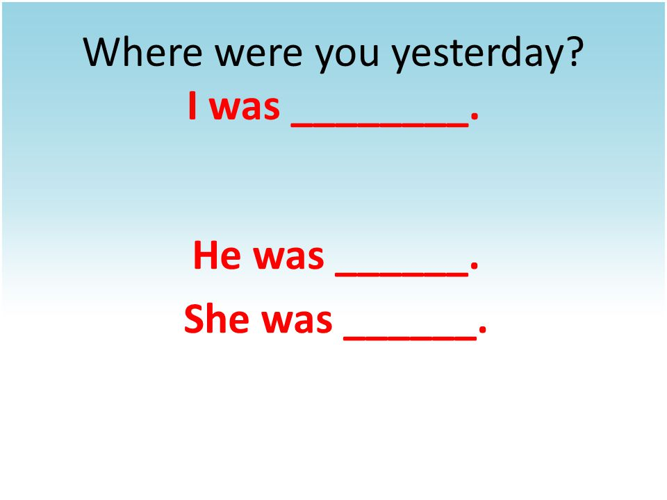 Where were you yesterday I was ________. He was ______. She was ______.