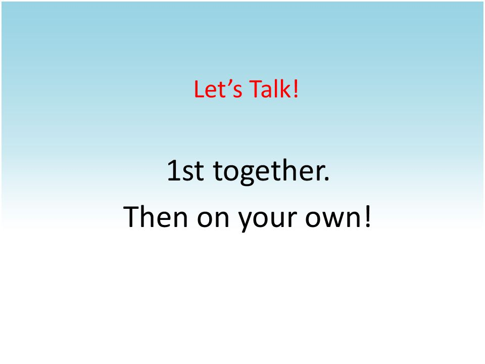 1st together. Then on your own! Let's Talk!