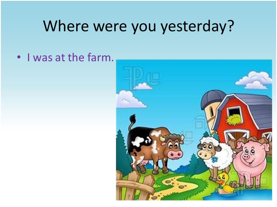 Where were you yesterday I was at the farm.