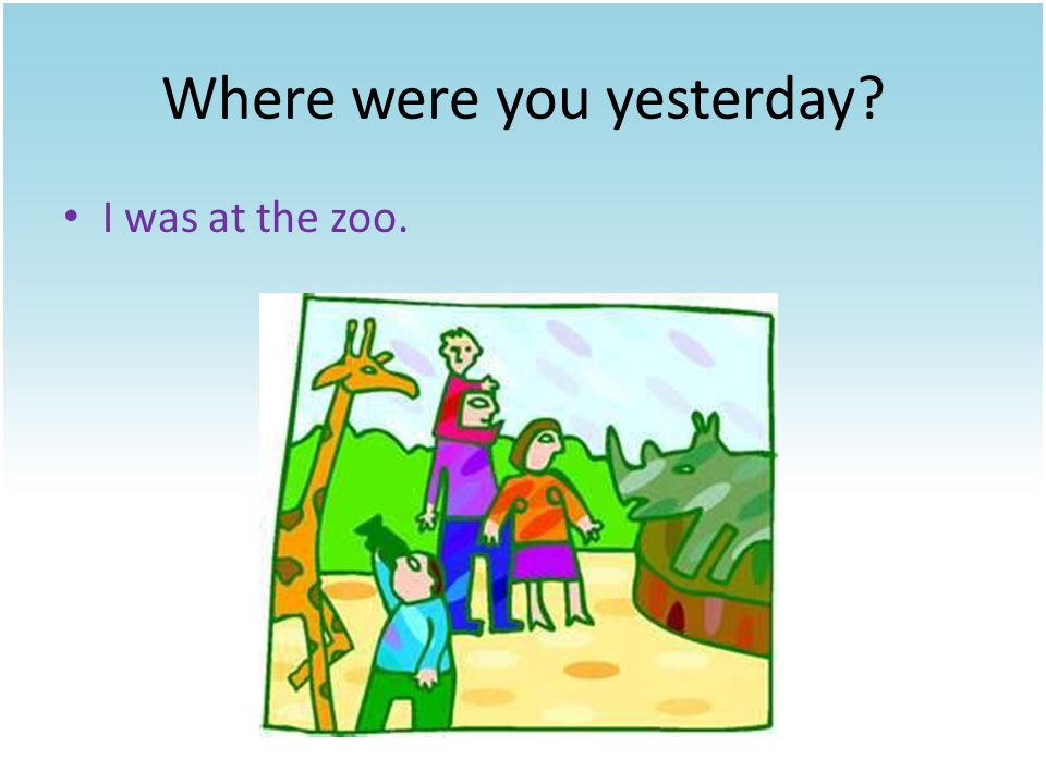 Where were you yesterday? I was at the market.