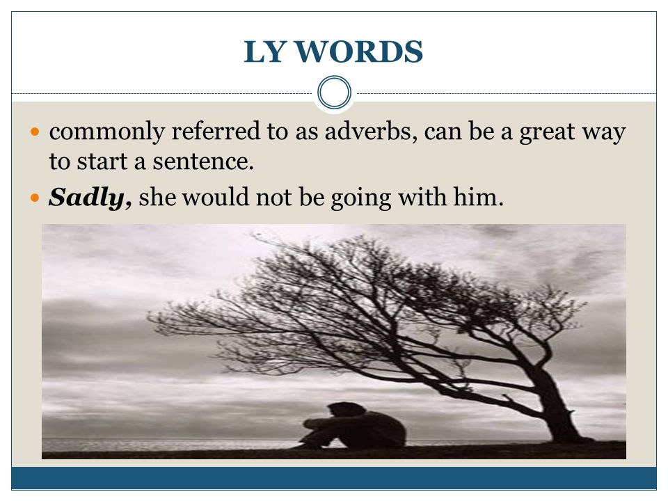 LY WORDS commonly referred to as adverbs, can be a great way to start a sentence.