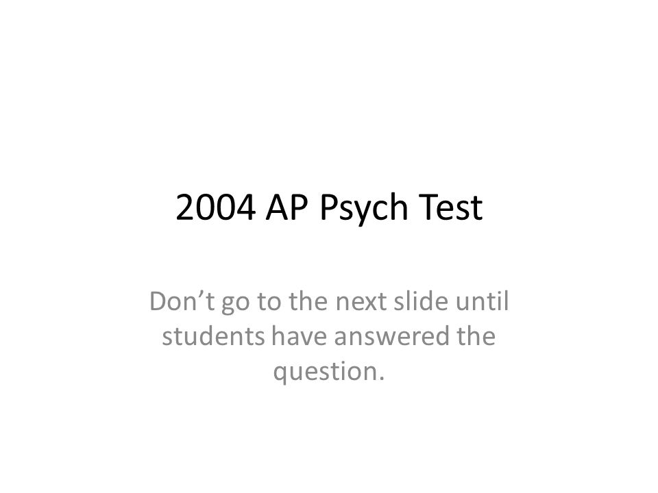2004 AP Psych Test Don't go to the next slide until students have answered the question.