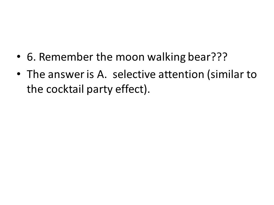6. Remember the moon walking bear??? The answer is A. selective attention (similar to the cocktail party effect).