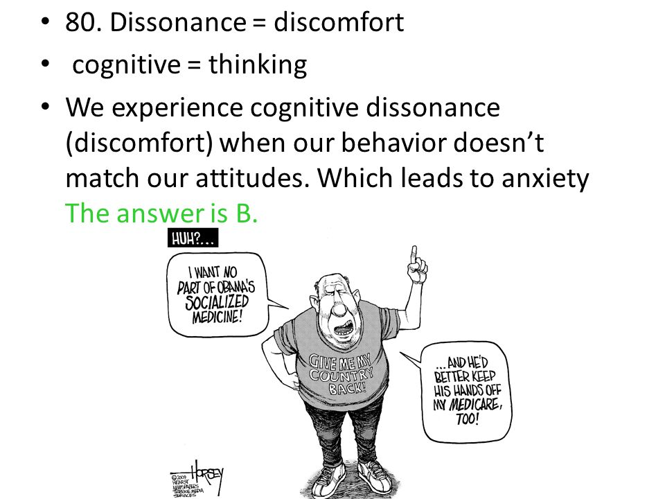 80. Dissonance = discomfort cognitive = thinking We experience cognitive dissonance (discomfort) when our behavior doesn't match our attitudes. Which