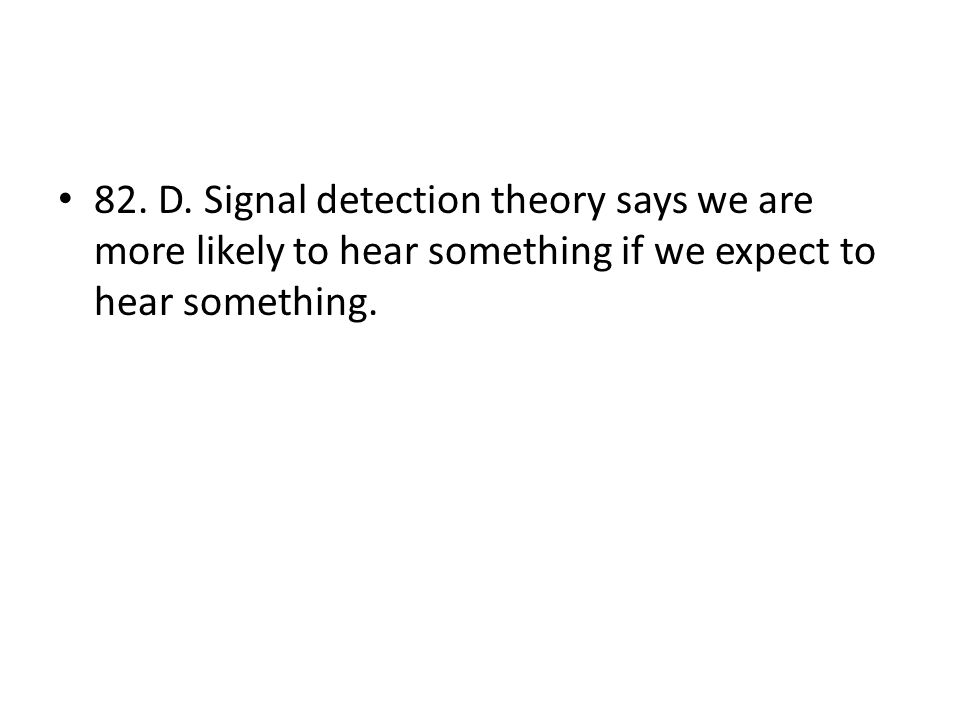 82. D. Signal detection theory says we are more likely to hear something if we expect to hear something.