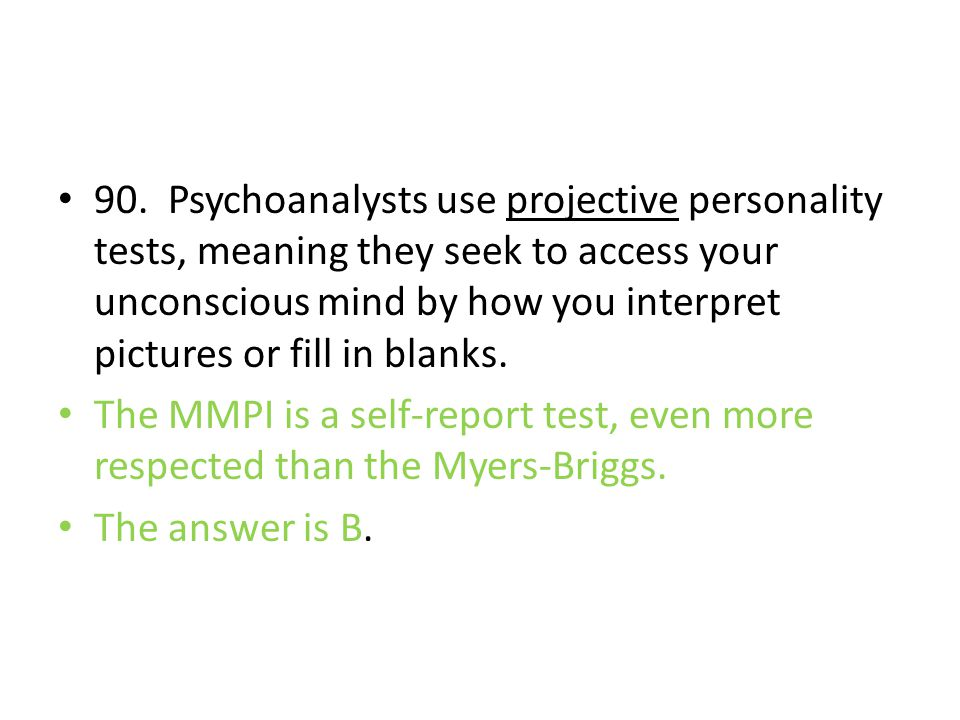 90. Psychoanalysts use projective personality tests, meaning they seek to access your unconscious mind by how you interpret pictures or fill in blanks