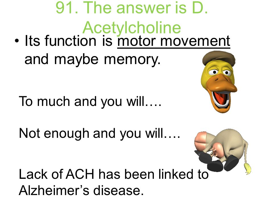 91. The answer is D. Acetylcholine Its function is motor movement and maybe memory. To much and you will…. Not enough and you will…. Lack of ACH has b