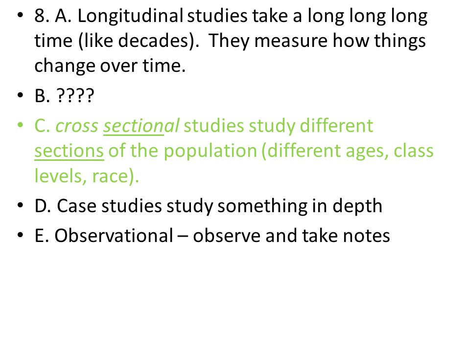 8. A. Longitudinal studies take a long long long time (like decades). They measure how things change over time. B. ???? C. cross sectional studies stu
