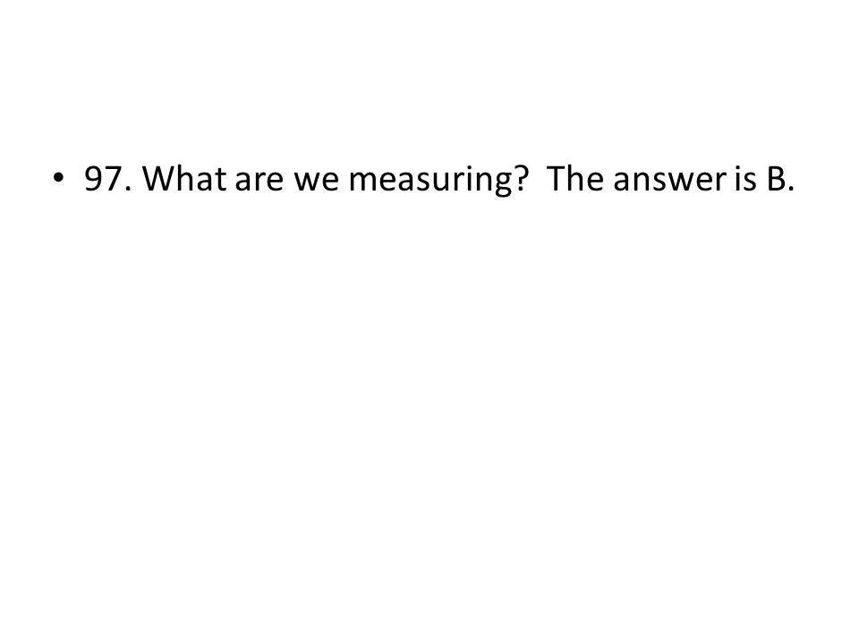 97. What are we measuring? The answer is B.