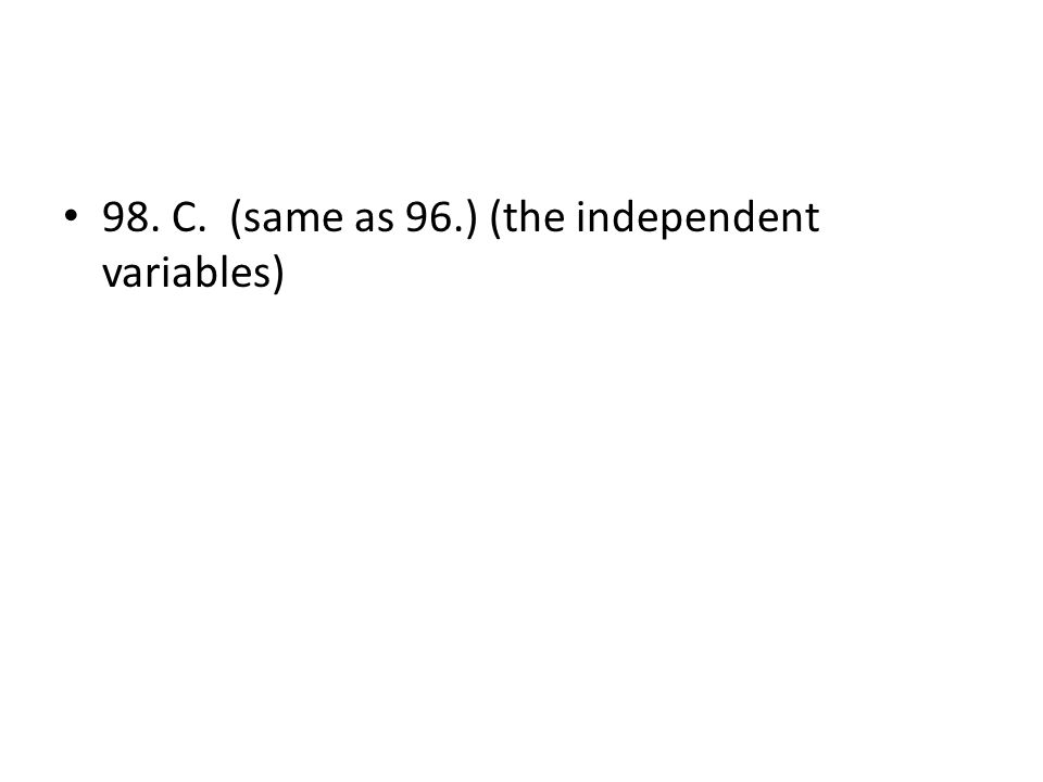 98. C. (same as 96.) (the independent variables)