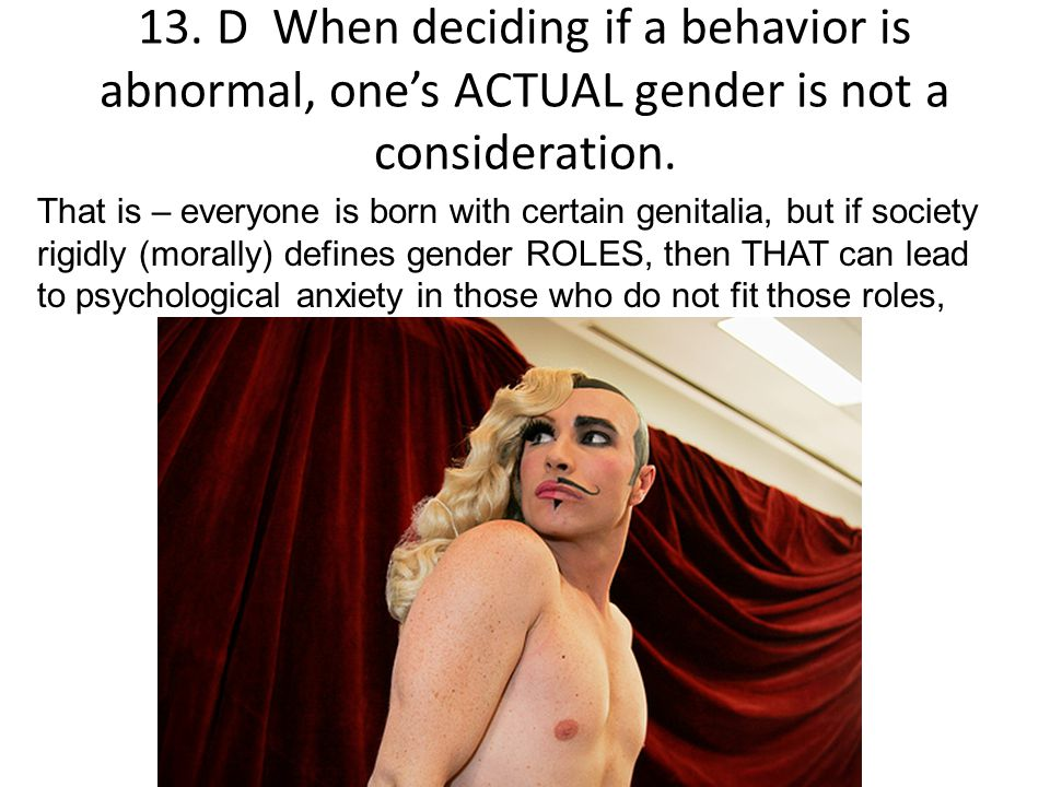 13. D When deciding if a behavior is abnormal, one's ACTUAL gender is not a consideration. That is – everyone is born with certain genitalia, but if s