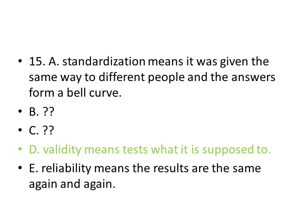 15. A. standardization means it was given the same way to different people and the answers form a bell curve. B. ?? C. ?? D. validity means tests what