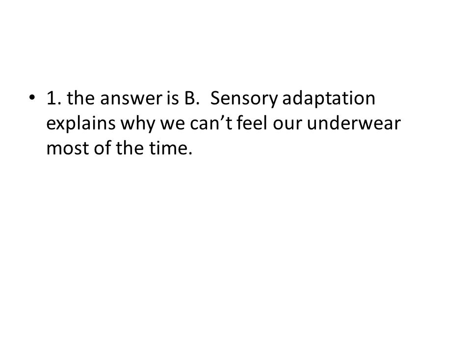 1. the answer is B. Sensory adaptation explains why we can't feel our underwear most of the time.