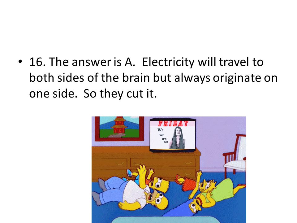 16. The answer is A. Electricity will travel to both sides of the brain but always originate on one side. So they cut it.