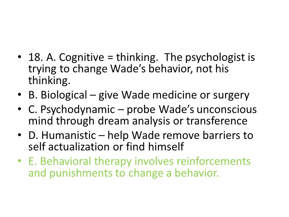 18. A. Cognitive = thinking. The psychologist is trying to change Wade's behavior, not his thinking. B. Biological – give Wade medicine or surgery C.