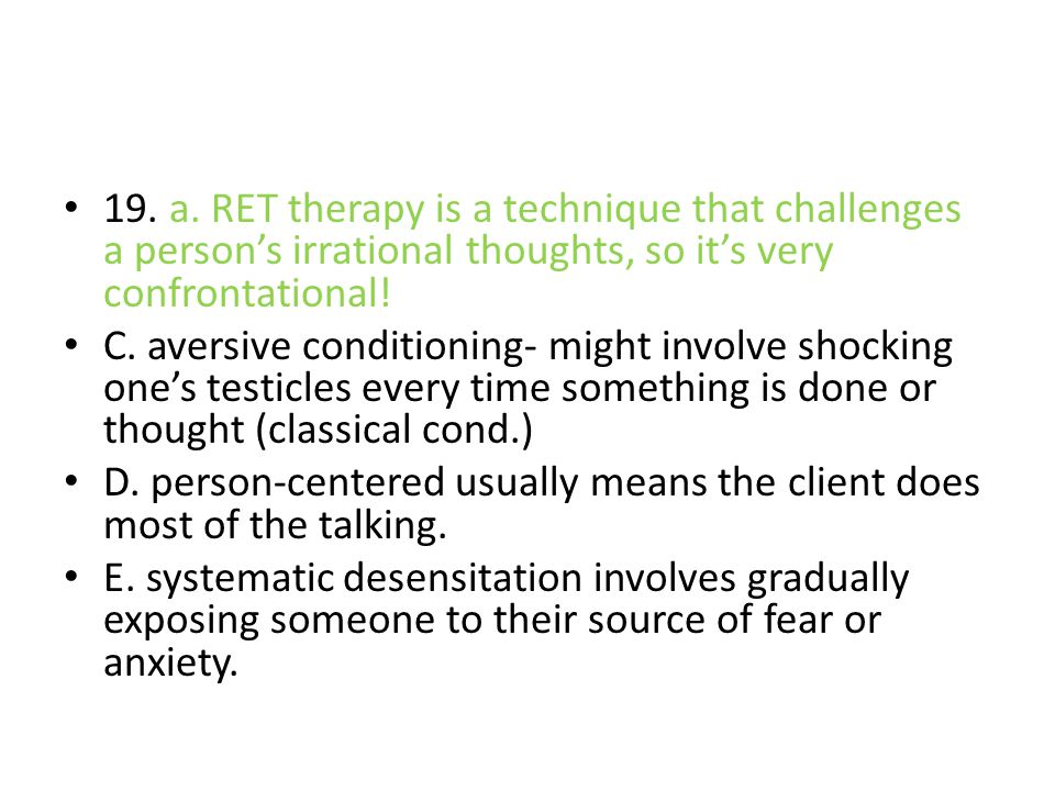 19. a. RET therapy is a technique that challenges a person's irrational thoughts, so it's very confrontational! C. aversive conditioning- might involv