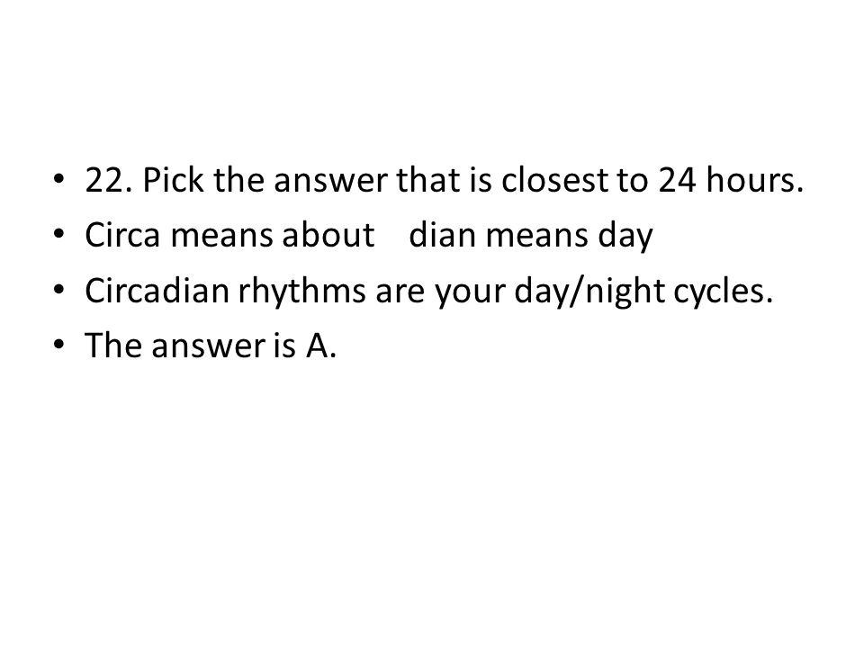 22. Pick the answer that is closest to 24 hours. Circa means about dian means day Circadian rhythms are your day/night cycles. The answer is A.