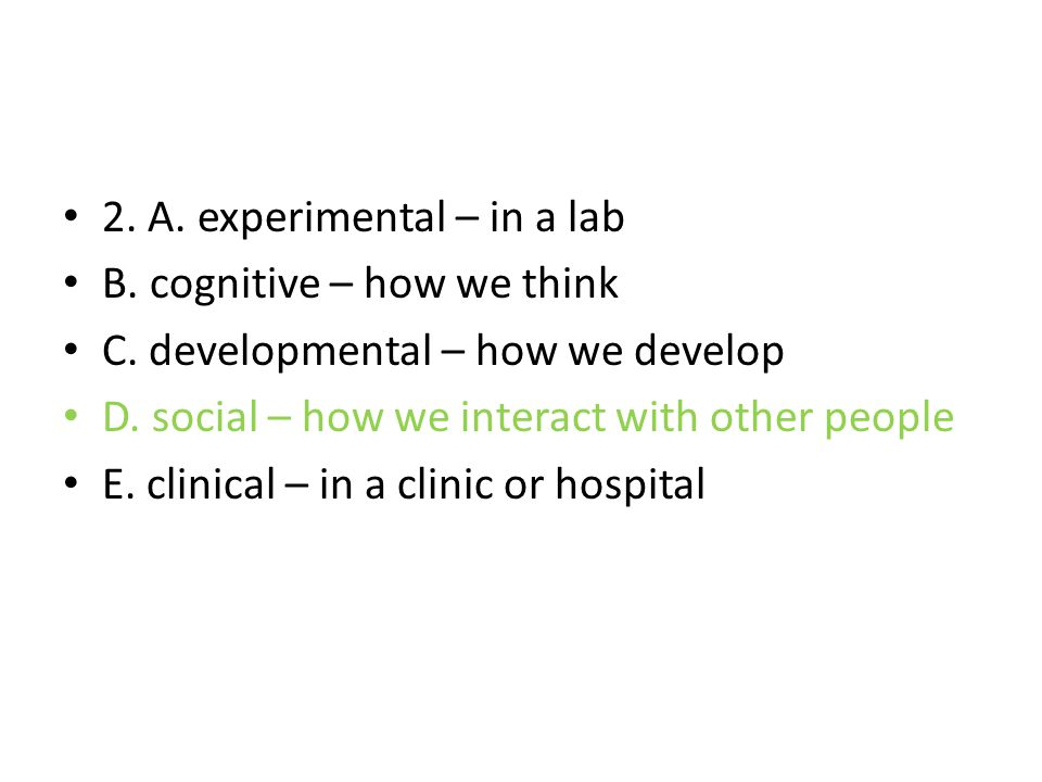 2. A. experimental – in a lab B. cognitive – how we think C. developmental – how we develop D. social – how we interact with other people E. clinical