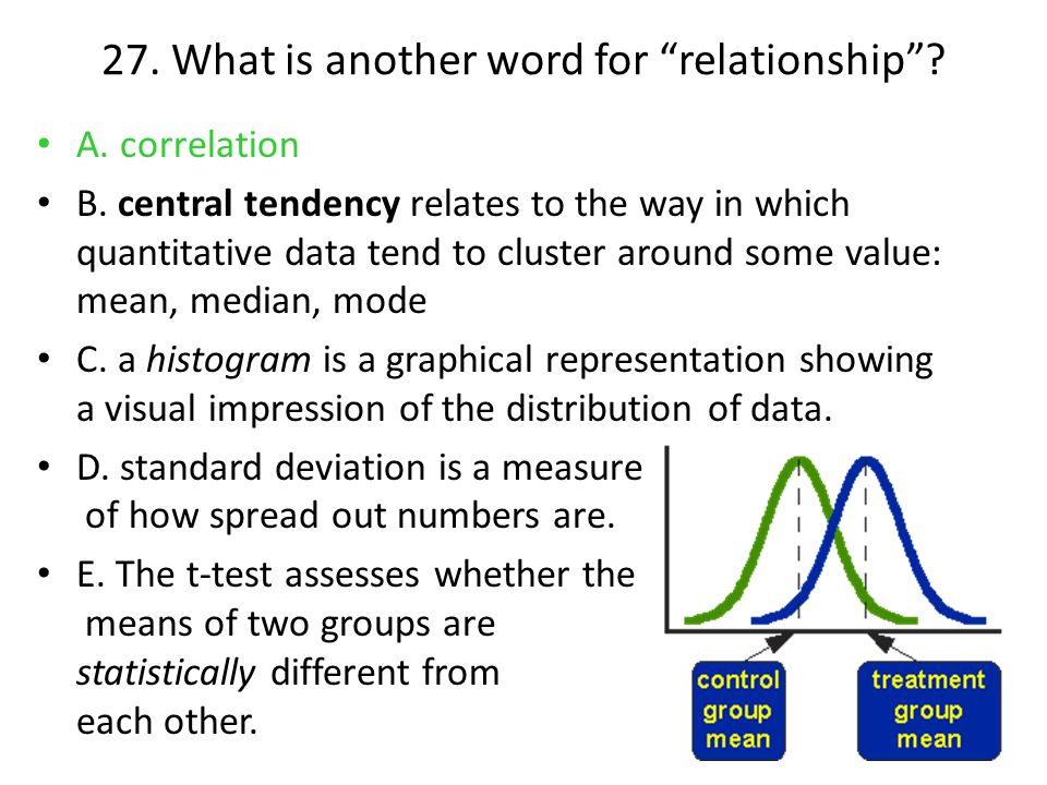 """27. What is another word for """"relationship""""? A. correlation B. central tendency relates to the way in which quantitative data tend to cluster around s"""