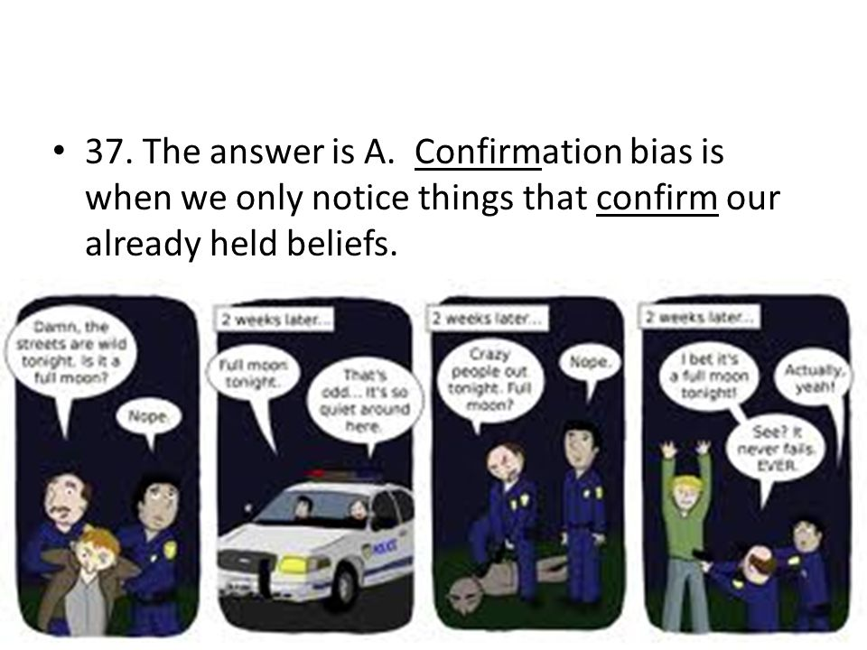 37. The answer is A. Confirmation bias is when we only notice things that confirm our already held beliefs.