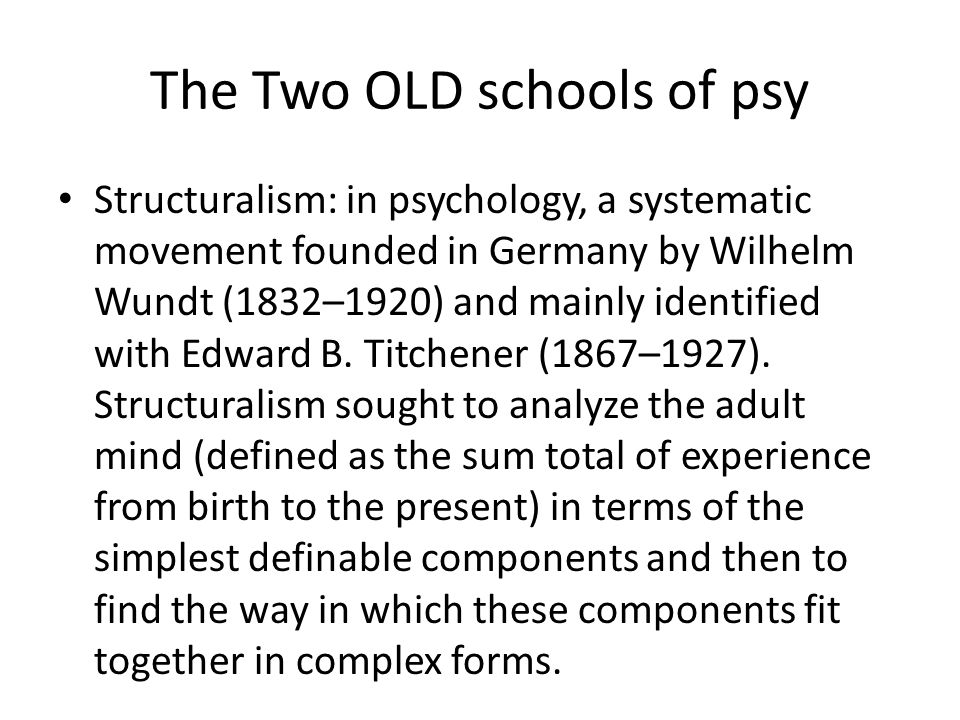 The Two OLD schools of psy Structuralism: in psychology, a systematic movement founded in Germany by Wilhelm Wundt (1832–1920) and mainly identified w