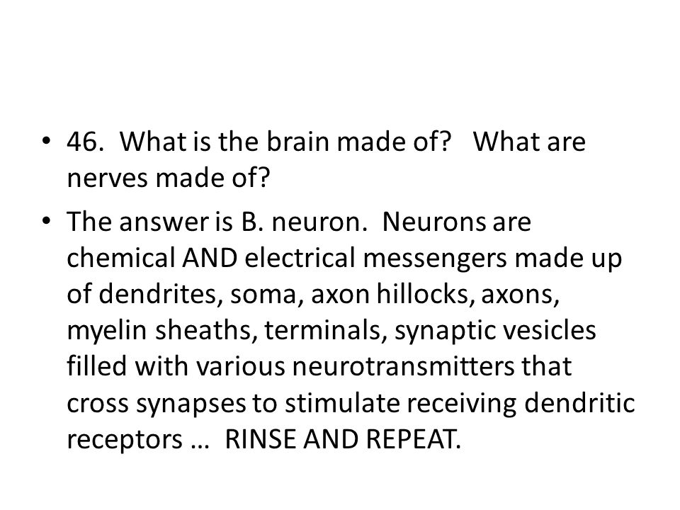 46. What is the brain made of? What are nerves made of? The answer is B. neuron. Neurons are chemical AND electrical messengers made up of dendrites,