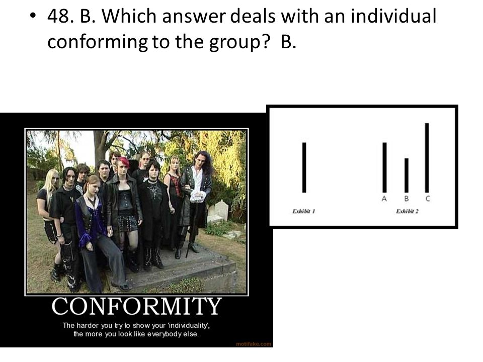 48. B. Which answer deals with an individual conforming to the group? B.