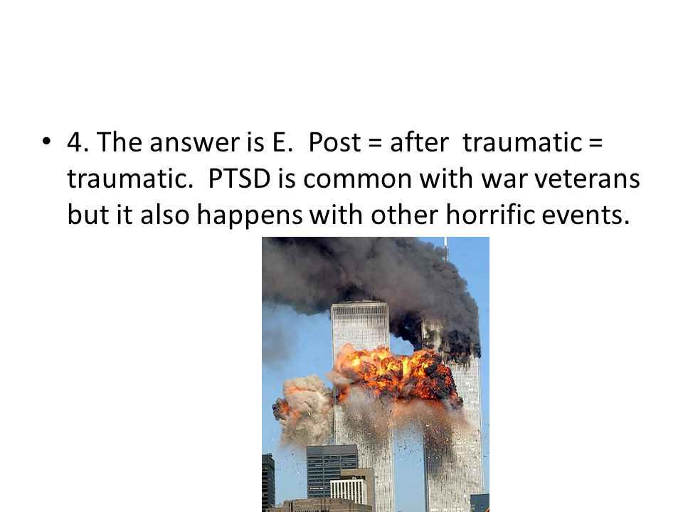 4. The answer is E. Post = after traumatic = traumatic. PTSD is common with war veterans but it also happens with other horrific events.