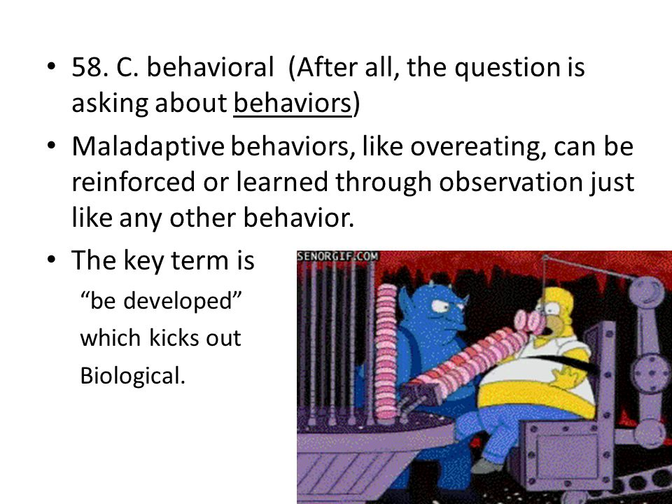 58. C. behavioral (After all, the question is asking about behaviors) Maladaptive behaviors, like overeating, can be reinforced or learned through obs