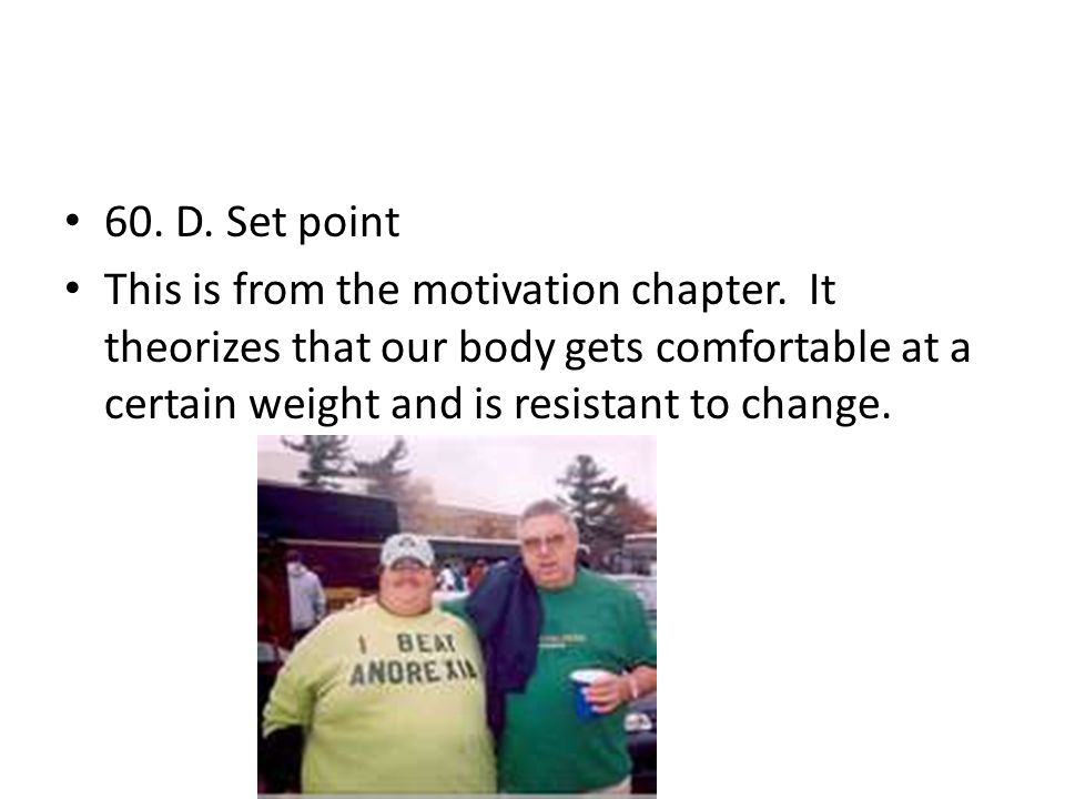 60. D. Set point This is from the motivation chapter. It theorizes that our body gets comfortable at a certain weight and is resistant to change.