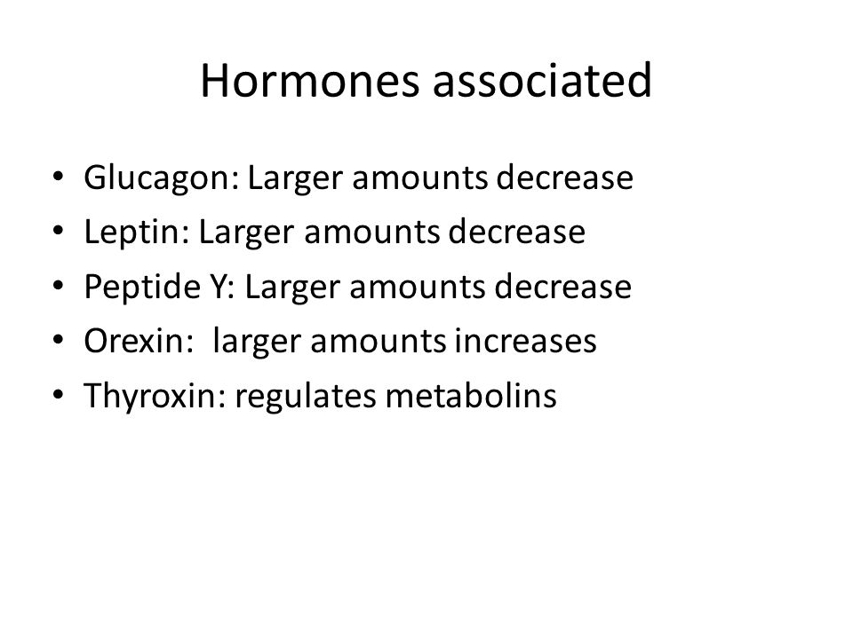 Hormones associated Glucagon: Larger amounts decrease Leptin: Larger amounts decrease Peptide Y: Larger amounts decrease Orexin: larger amounts increa