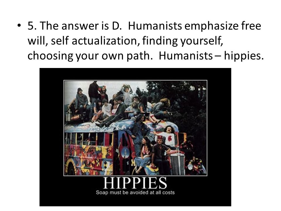 5. The answer is D. Humanists emphasize free will, self actualization, finding yourself, choosing your own path. Humanists – hippies.