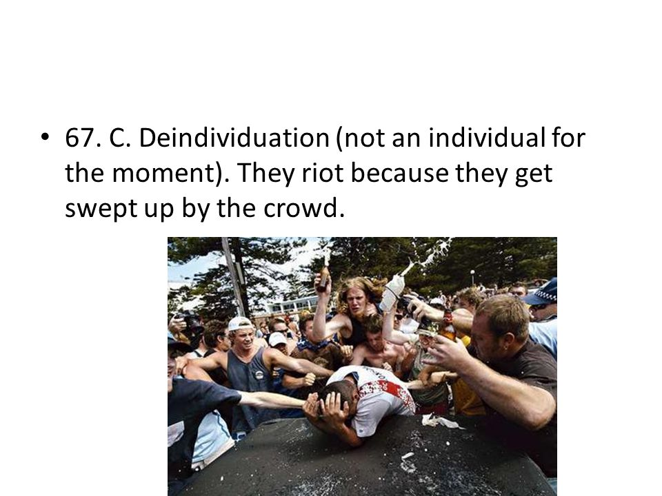 67. C. Deindividuation (not an individual for the moment). They riot because they get swept up by the crowd.