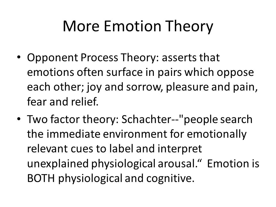 More Emotion Theory Opponent Process Theory: asserts that emotions often surface in pairs which oppose each other; joy and sorrow, pleasure and pain,