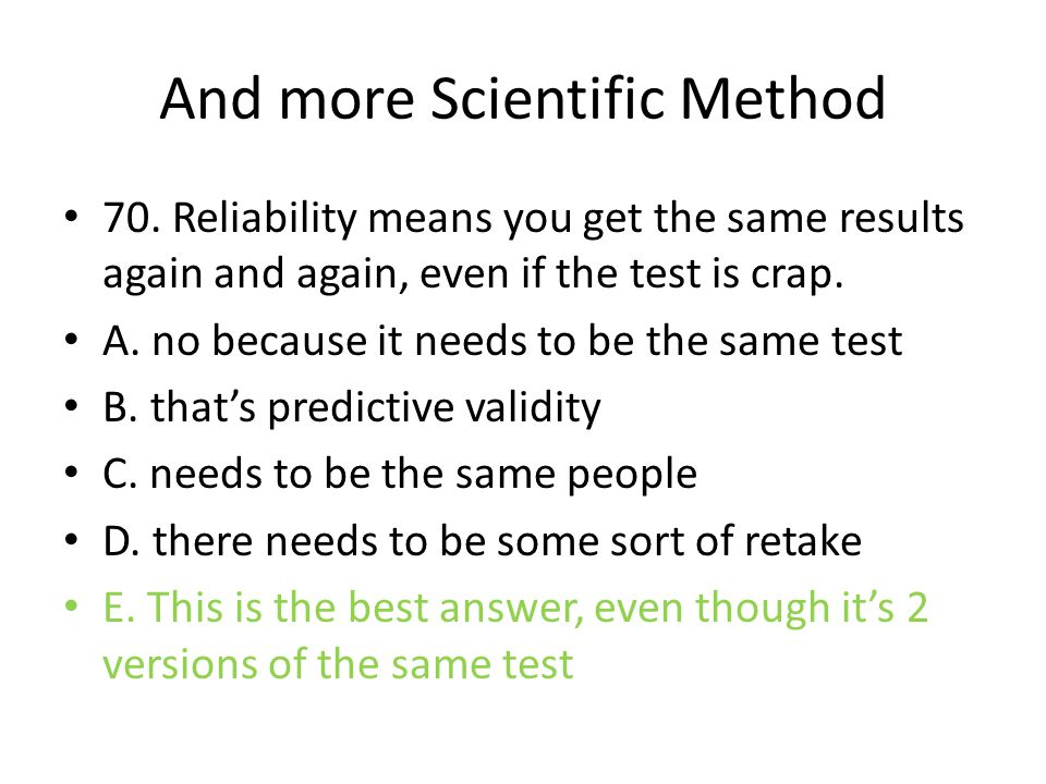 And more Scientific Method 70. Reliability means you get the same results again and again, even if the test is crap. A. no because it needs to be the