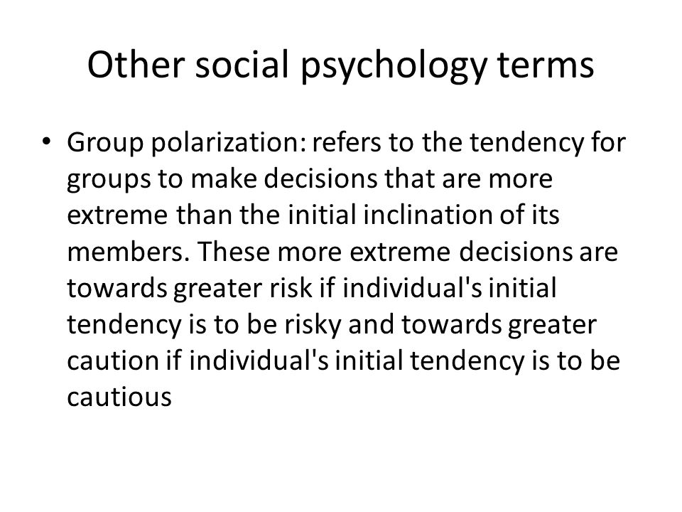 Other social psychology terms Group polarization: refers to the tendency for groups to make decisions that are more extreme than the initial inclinati