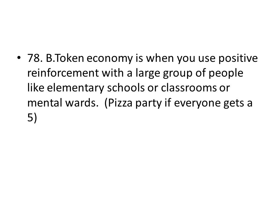 78. B.Token economy is when you use positive reinforcement with a large group of people like elementary schools or classrooms or mental wards. (Pizza