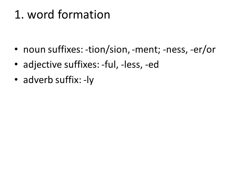 1. word formation noun suffixes: -tion/sion, -ment; -ness, -er/or adjective suffixes: -ful, -less, -ed adverb suffix: -ly