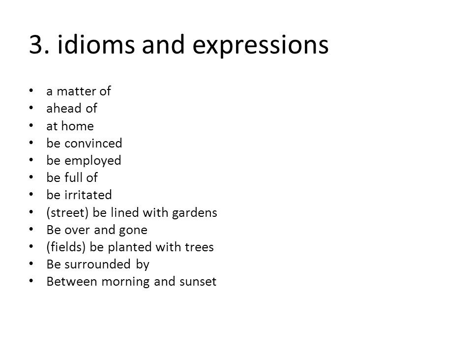 3. idioms and expressions a matter of ahead of at home be convinced be employed be full of be irritated (street) be lined with gardens Be over and gon